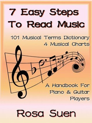 How To Read Music - 7 Easy Steps to Read Music & 101 Musical Terms Dictionary with 4 Musical Charts (Piano & Guitar Players) Rosa Suen