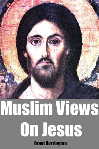 Muslim Views On Jesus  by  Grant Horrington