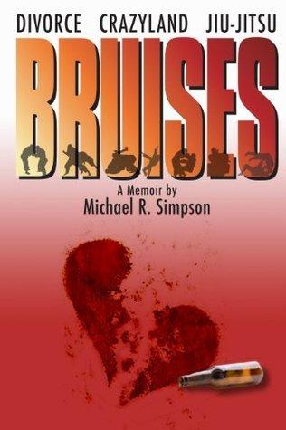 Bruises: Divorce, Crazyland, Jiu-jitsu...a Memoir Michael R. Simpson