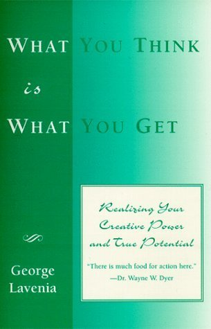 What You Think Is What You Get: Realizing Your Creative Power and True Potential  by  George Lavenia