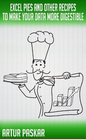EXCEL PIES AND OTHER RECIPES TO MAKE YOUR DATA MORE DIGESTIBLE Artur Paskar