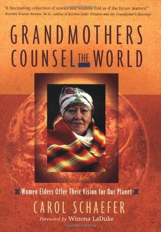 Grandmothers Counsel the World: Women Elders Offer Their Vision for Our Planet  by  Carol Schaefer
