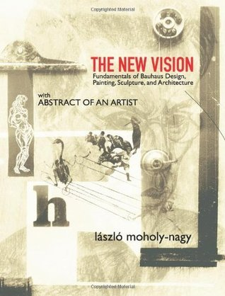 The New Vision: Fundamentals of Bauhaus Design, Painting, Sculpture, and Architecture (Vol i)  by  László Moholy-Nagy