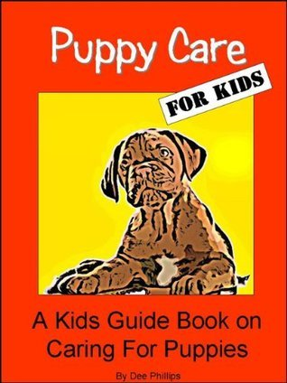 Puppy Care For Kids: A Kids Guide Book on Caring For Puppies Dee Phillips
