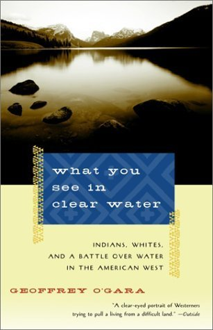 What You See in Clear Water: Indians, Whites, and a Battle Over Water in the American West Geoffrey OGara