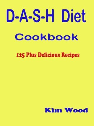 D-A-S-H Diet Cookbook - 125 Plus Delicious Recipes  by  Kim Wood
