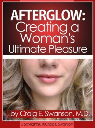 Afterglow : Creating a Womans Ultimate Pleasure  by  Craig E. Swanson