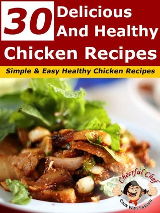30 Delicious And Healthy Chicken Recipes - Simple And Easy Healthy Chicken Recipes  by  Cheerful Chef