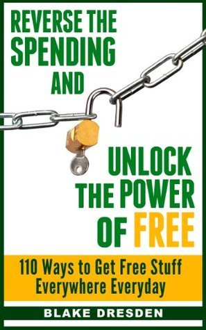 Reverse the Spending and Unlock the Power of Free: 110 Ways to Get Free Stuff Everywhere Everyday Blake Dresden