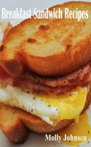 Breakfast Sandwich Recipes: 27 Easy to Make Ideas That Taste Great and Take Less Than 25 Minutes To Prepare Molly Johnsen