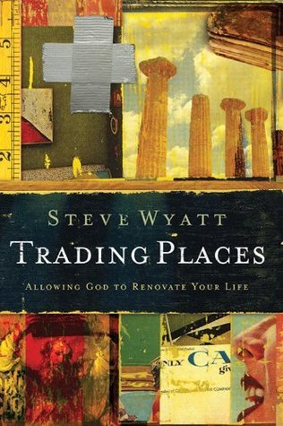 Trading Places: Allowing God to Renovate Your Life  by  Steve Wyatt
