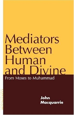 Mediators Between Human and Divine: From Moses to Muhammad  by  John MacQuarrie