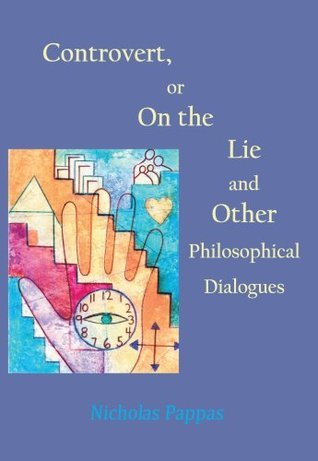 Controvert, Or, on the Lie: And Other Philosophical Dialogues  by  Nicholas J. Pappas