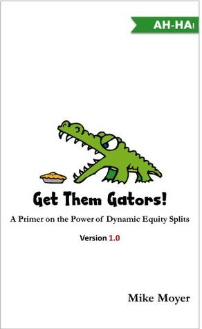 Get Them Gators! A Primer on the Power of Dynamic Equity Splits for Potential Investors, Partners and Employees Mike Moyer