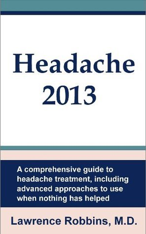Headache 2013: A Comprehensive Guide to Headache Treatment, Including Advanced Approaches for When Nothing Has Helped Lawrence Robbins