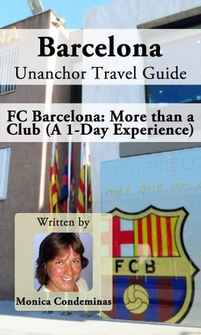 Barcelona Unanchor Travel Guide - FC Barcelona: More than a Club (A 1-Day Experience) Monica Condeminas