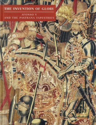 The Invention of Glory: Afonso V and the Pastrana Tapestries  by  Miguel Angel de Bunes Ibarra