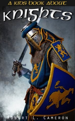 Kids Book About Knights! Discover Fun Facts About Knights, Knighthood, Chivalry and Armor of Medieval Warriors of The Middle Ages.  by  Robert L. Cameron
