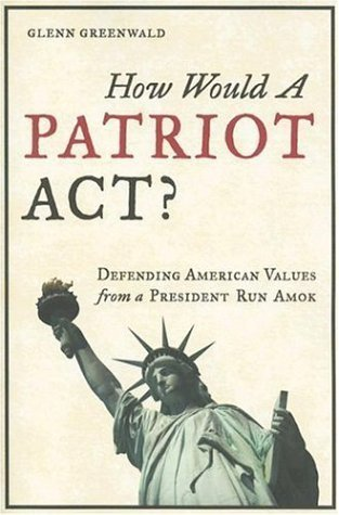 How Would a Patriot Act? Defending American Values from a President Run Amok  by  Glenn Greenwald