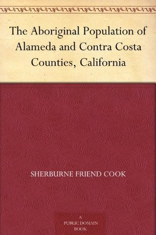 The Aboriginal Population of Alameda and Contra Costa Counties, California  by  Sherburne Friend Cook