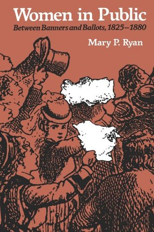 Women in Public: Between Banners and Ballots, 1825-1880 Mary P. Ryan