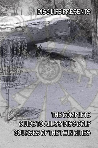 Disc Life Presents: The Complete Guide to All 33 Disc Golf Courses of the Twin Cities (Volume 2: 2011)  by  Disc Life