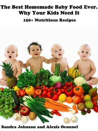 The Best Homemade Baby Food Ever. Why Your Kids Need it. 150+ Nutritious Recipes Sandra Johnson