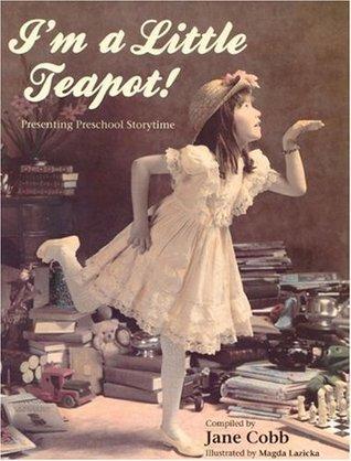 Im a Little Teapot! Presenting Preschool Storytime Jane Cobb