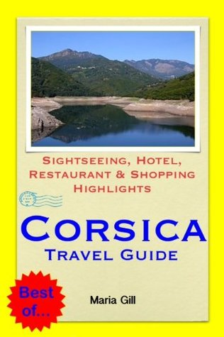 Corsica, France Travel Guide - Sightseeing, Hotel, Restaurant & Shopping Highlights Maria Gill