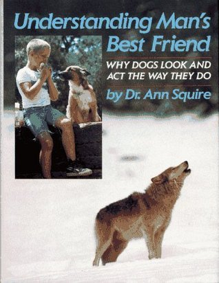 Understanding Mans Best Friend: Why Dogs Look and Act the Way They Do  by  Ann O. Squire