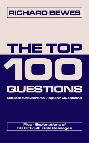 The Top 100 Questions: Biblical Answers to Popular Questions Plus 50 Difficult Bible Passages Richard Bewes