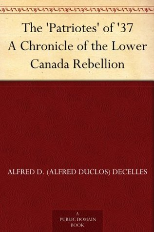 The Patriotes of 37 A Chronicle of the Lower Canada Rebellion  by  Alfred D. (Alfred Duclos) DeCelles