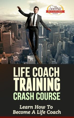 Life Coach Training Crash Course - Learn How To Become A Life Coach Success Sculpting Coach