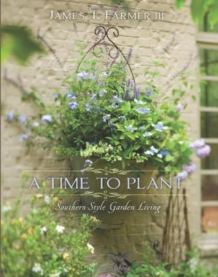 A Time to Plant: Southern-Style Garden Living James T. Farmer III