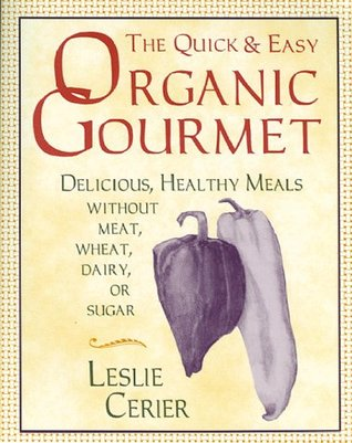 The Quick and Easy Organic Gourmet: Delicious, Healthy Meals Without Meat, Wheat, Dairy, or Sugar  by  Leslie Cerier