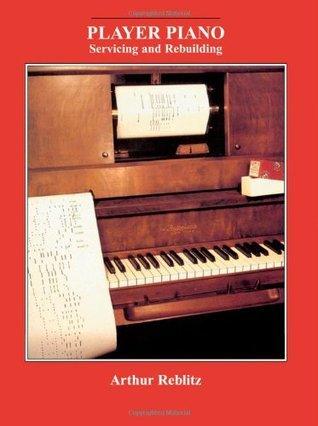 Player Piano: Servicing and Rebuilding Arthur A. Reblitz