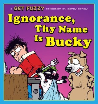 Ignorance, Thy Name Is Bucky: A Get Fuzzy Collection Darby Conley
