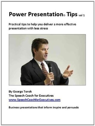 Power Presentation Tips: 12 Practical tips to help you deliver more effective presentations with less stress  by  George Torok