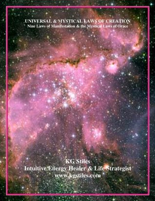 Universal and Mystical Laws of Creation - Nine Laws of Manifestation & the Mystical Laws of Grace K.G. Stiles