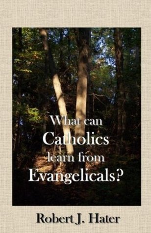 What Can Catholics Learn from Evangelicals? Robert Hater