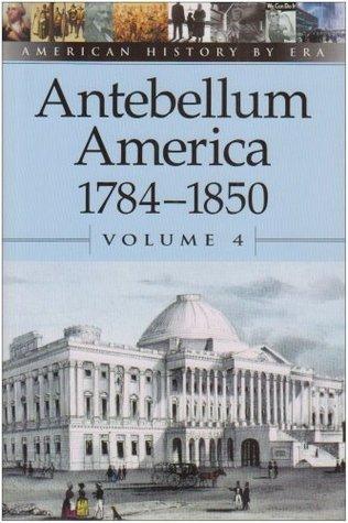 American History Era - Antebellum America: 1784-1850, Volume 4 by William Dudley