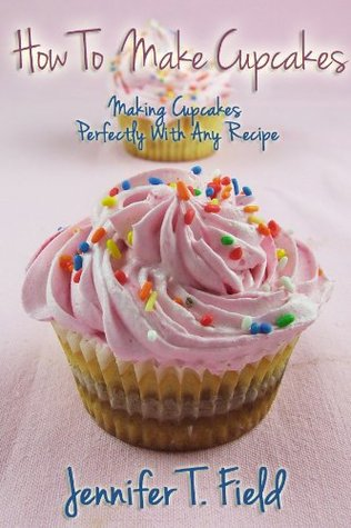 How to Make Cupcakes - Making Cupcakes Perfectly Using Any Recipe  by  Jennifer T. Field
