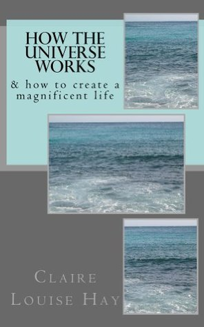 How the Universe Works & how to create a magnificent life Claire Louise Hay
