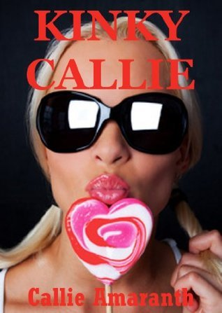 Kinky Callie: Five Hardcore Explicit Erotica Stories Callie Amaranth