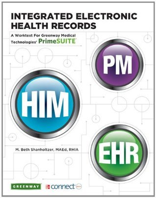 Integrated Electronic Health Records: A Worktext for Greenway Medical Technologies PrimeSUITE  by  M. Beth Shanholtzer