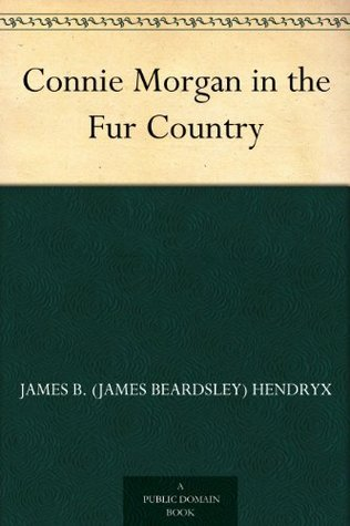 Connie Morgan in the Fur Country James B. (James Beardsley) Hendryx