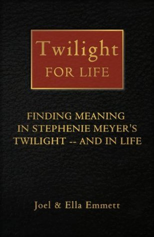 Twilight for Life: Finding Meaning in Stephenie Meyers Twilight - and in Life Joel Emmett