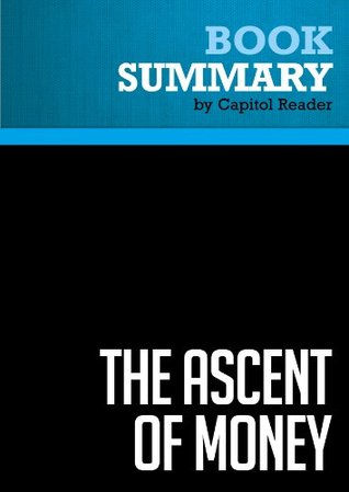Summary of The Ascent of Money: A Financial History of the World - Niall Ferguson  by  Capitol Reader