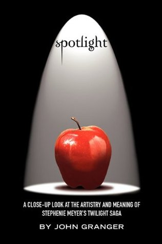 Spotlight: A Close-Up Look at the Artistry and Meaning of Stephenie Meyers Twilight Saga  by  John Granger