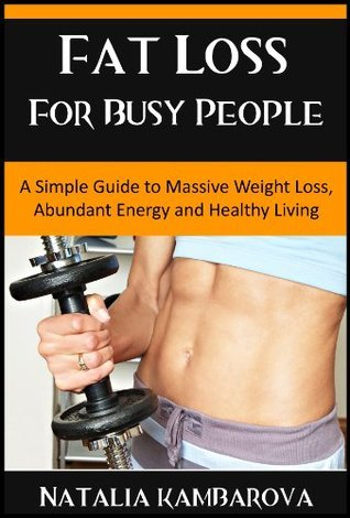Fat Loss for Busy People: Guide to Massive Weight Loss, Abundant Energy and Healthy Living Natalia Kambarova